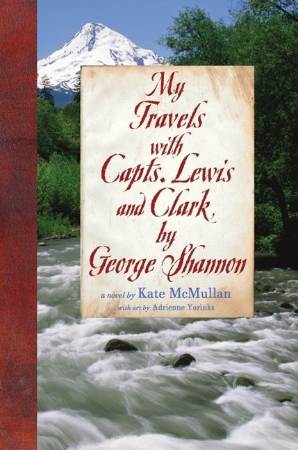 My Travels with Capts. Lewis and Clark, by George Shannon