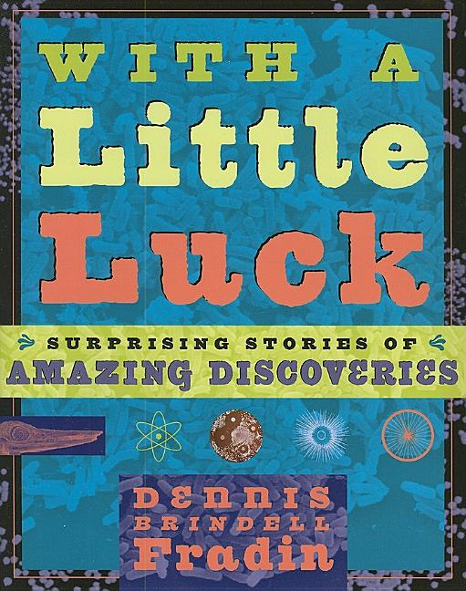 With a Little Luck: 11 Serendipitous Discoveries: Surprising Stories of Amazing Discoveries