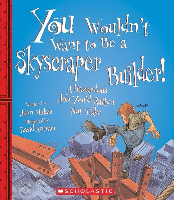You Wouldn't Want to Be a Skyscraper Builder!: A Hazardous Job You'd Rather Not Take