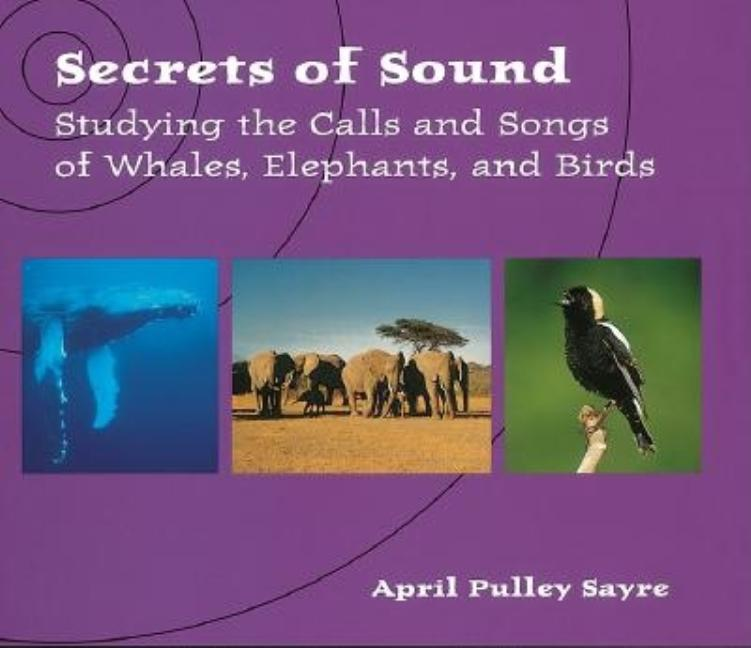 Secrets of Sound: Studying the Calls and Songs of Whales, Elephants, and Birds