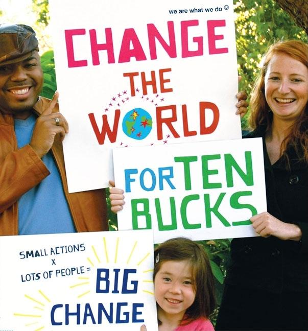 Change the World for Ten Bucks: Small Actions X Lots of People = Big Change