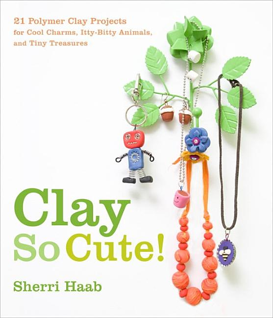 Clay So Cute!: 21 Polymer Clay Projects for Cool Charms, Itty-Bitty Animals, and Tiny Treasures