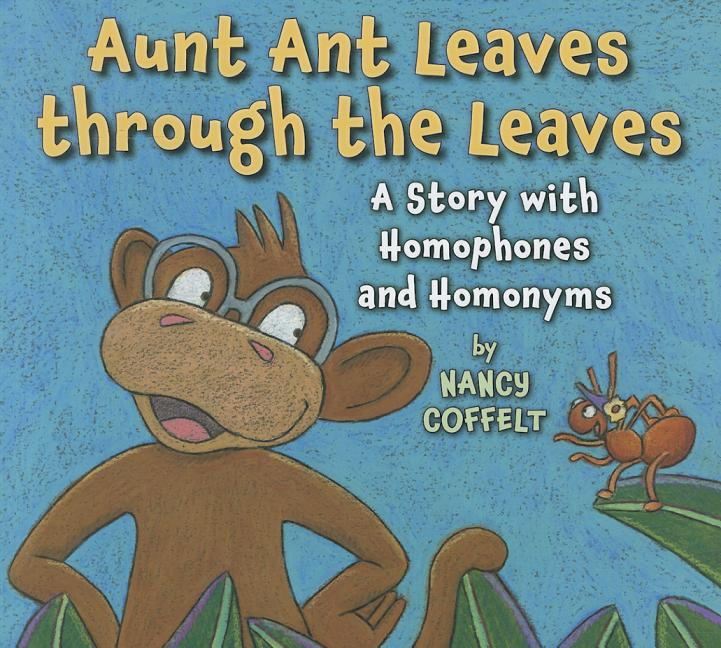 Aunt Ant Leaves Through the Leaves: A Story with Homophones and Homonyms
