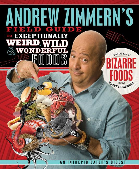 Andrew Zimmern's Field Guide to Exceptionally Weird, Wild, & Wonderful Foods: An Intrepid Eater's Digest