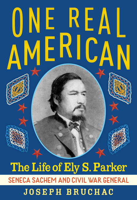 One Real American: The Life of Ely S. Parker, Seneca Sachem and Civil War General