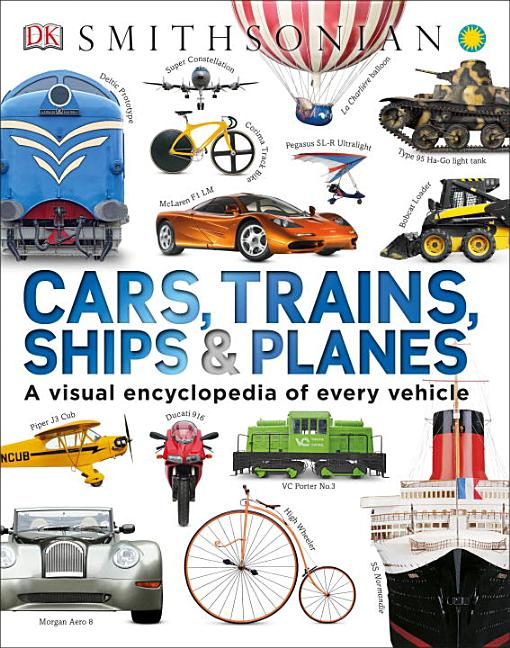 Cars, Trains, Ships, & Planes: A Visual Encyclopedia of Every Vehicle