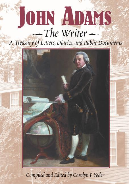 John Adams, the Writer: A Treasury of Letters, Diaries, and Public Document