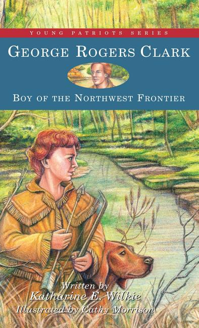 George Rogers Clark: Boy of the Northwest Frontier