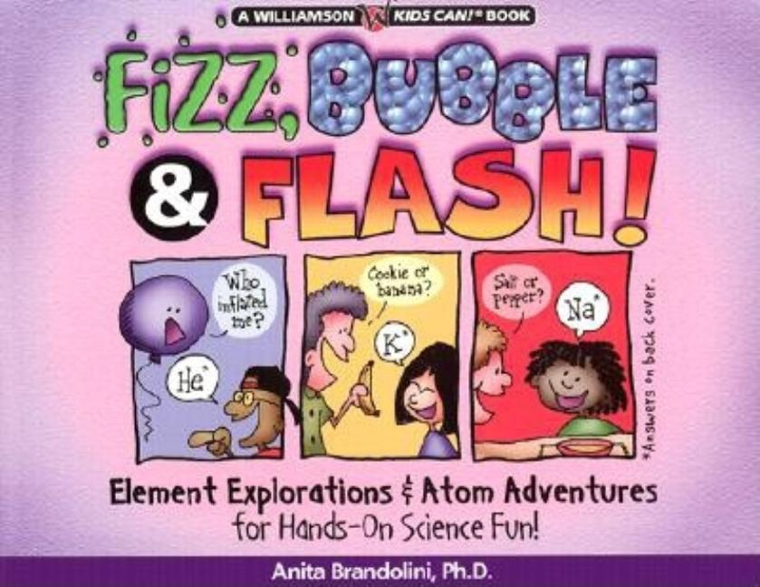 Fizz, Bubble & Flash!: Element Explorations & Atom Adventures for Hands-On Science Fun!