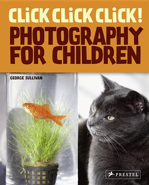 The World of Photography for Children: Click! Click! Click!