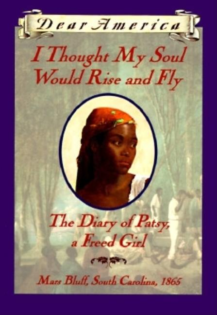 I Thought My Soul Would Rise and Fly: The Diary of Patsy, a Freed Girl, Mars Bluff, South Carolina, 1865