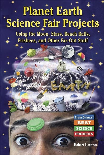 Planet Earth Science Fair Projects: Using the Moon, Stars, Beach Balls, Frisbees, and Other Far-Out Stuff