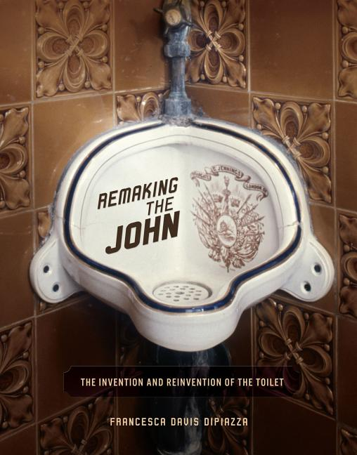 Remaking the John: The Invention and Reinvention of the Toilet