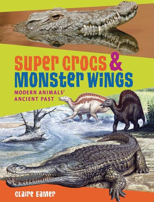 Super Crocs & Monster Wings: Modern Animals' Ancient Past