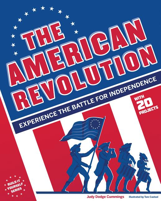 The American Revolution: Experience the Battle for Independence with 20 Projects