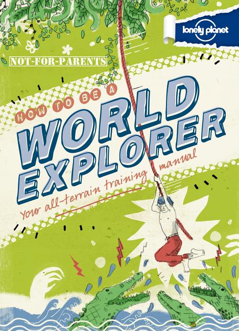 Lonely Planet Not-For-Parents How to Be a World Explorer: Your All-Terrain Training Manual