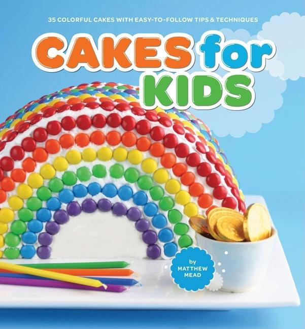 Cakes for Kids: 35 Colorful Cakes with Easy-To-Follow Tips & Techniques