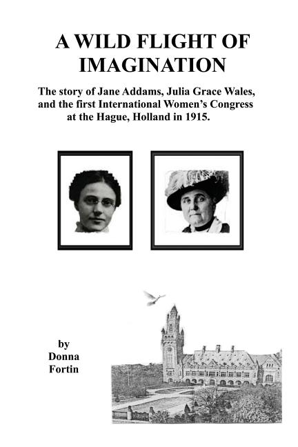 Wild Flight of Imagination, A: The Story of Jane Addams, Julia Grace Wales, and...