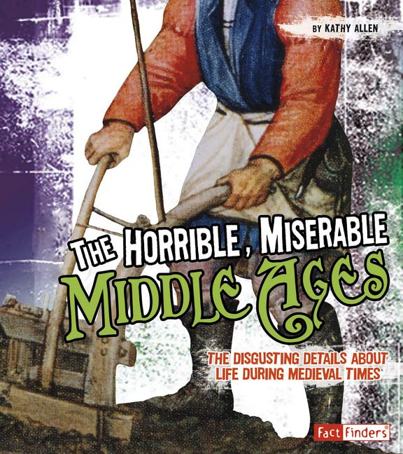 Horrible, Miserable Middle Ages, The: The Disgusting Details about Life During Medieval Times