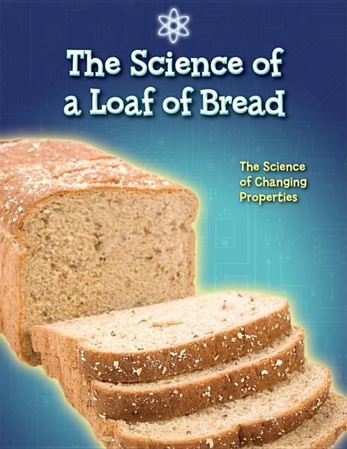 Science of a Loaf of Bread: The Science of Changing Properties