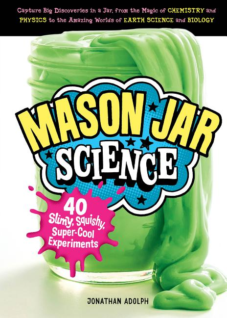 Mason Jar Science: 40 Slimy, Squishy, Super-Cool Experiments