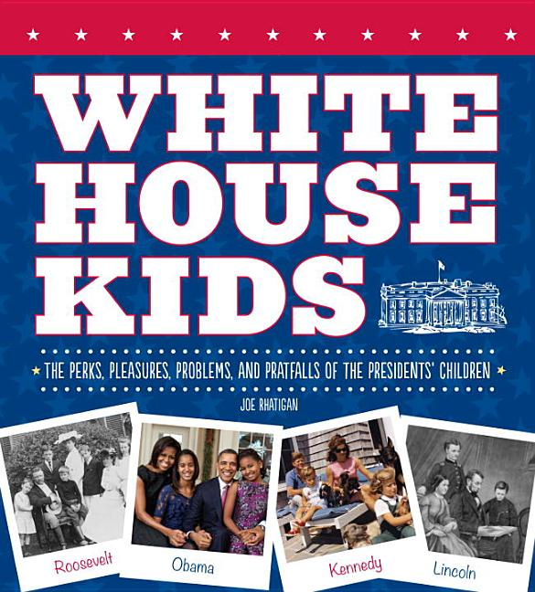 White House Kids: The Perks, Pleasures, Problems, and Pratfalls of the Presidents' Children