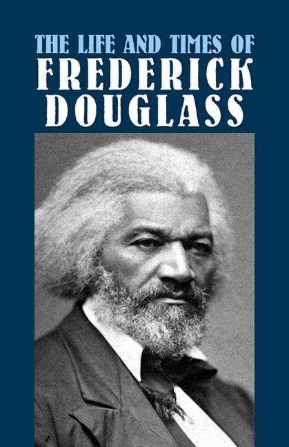 The Life and Times of Frederick Douglass: His Early Life as a Slave, His Escape from Bondage, and His Complete History