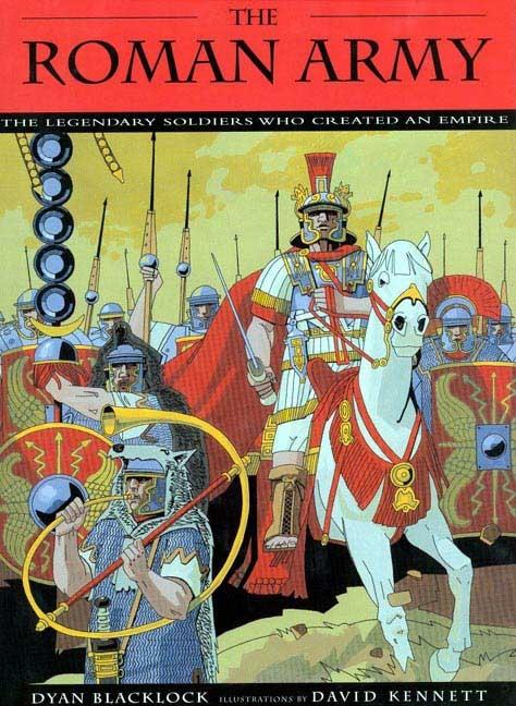 The Roman Army: The Legendary Soldiers Who Created an Empire