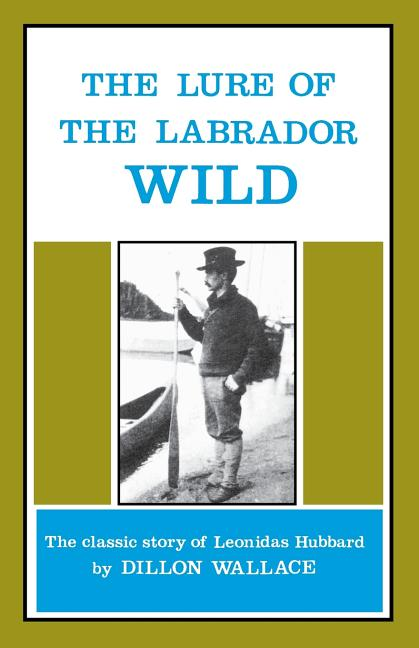 The Lure of the Labrador Wild: The Story of the Exploring Expedition Conducted by Leonidas Hubbard, Jr.