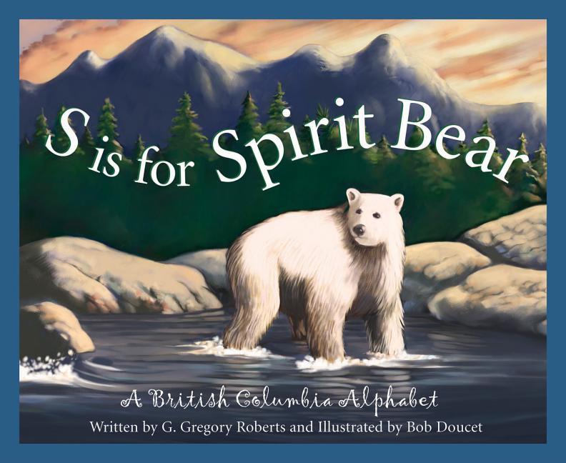 S is for Spirit Bear: A British Columbia Alphabet