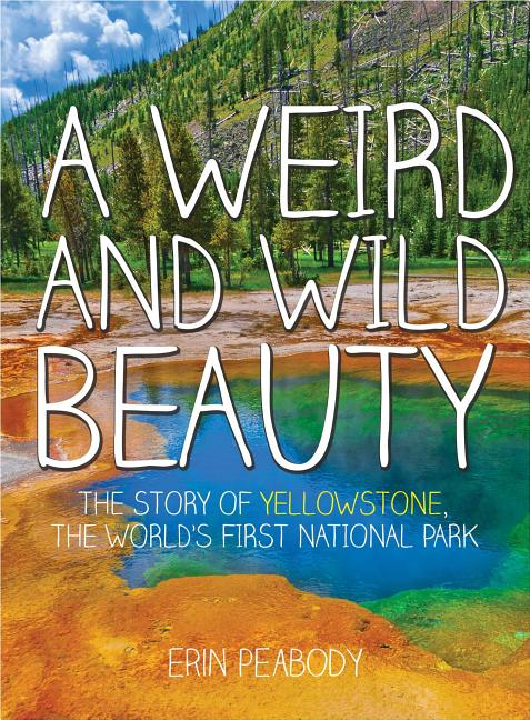 A Weird and Wild Beauty: The Story of Yellowstone, the World's First National Park