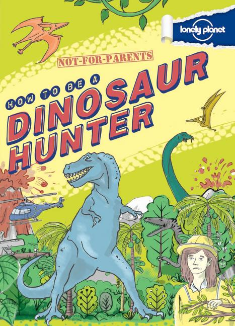 Not-For-Parents: How to Be a Dinosaur Hunter