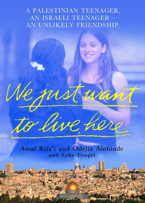 We Just Want to Live Here: A Palestinian Teenager, an Israeli Teenager, an Unlikely Friendship