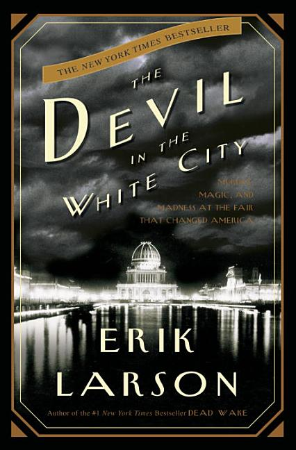Devil in the White City: Murder, Magic, and Madness at the Fair that Changed America