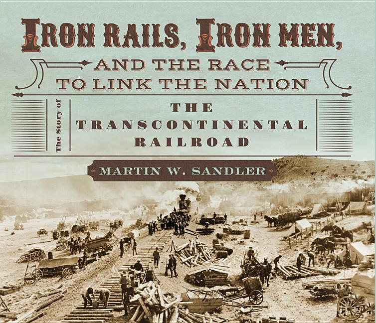 Iron Rails, Iron Men, and the Race to Link the Nation: The Story of the Transcontinental Railroad