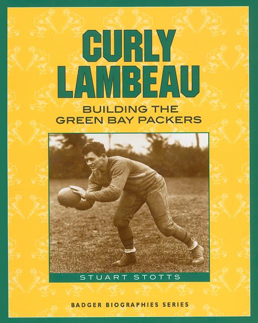 Curly Lambeau: Building the Green Bay Packers