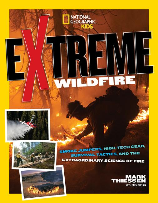 Extreme Wildfire: Smoke Jumpers, High-Tech Gear, Survival Tactics, and the Extraordinary Science of Fire