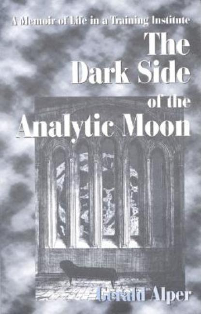 The Dark Side of the Analytic Moon: A Memoir of Life in a Training Institute