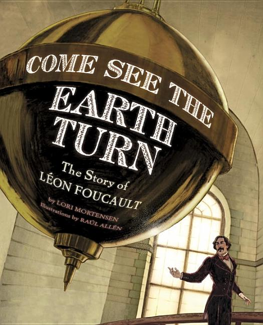 Come See the Earth Turn: The Story of Leon Foucault