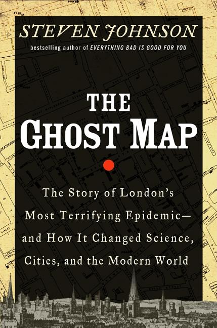 Ghost Map, The: The Story of London's Most Terrifying Epidemic--And How It Changed Science, Cities, and the Modern World