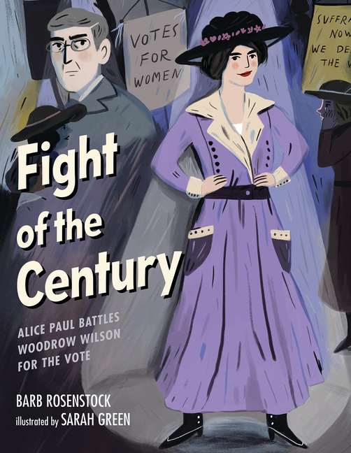 Fight of the Century: Alice Paul Battles Woodrow Wilson for the Vote: Alice Paul Battles Woodrow Wilson for the Vote