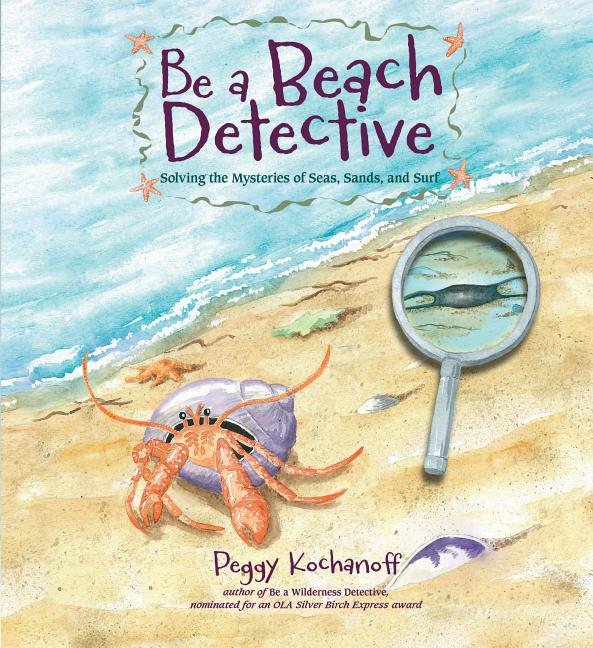 Be a Beach Detective: Solving the Mysteries of Seas, Sands, and Surf