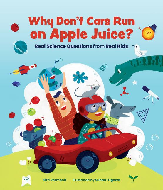 Why Don't Cars Run on Apple Juice?: Real Science Questions from Real Kids