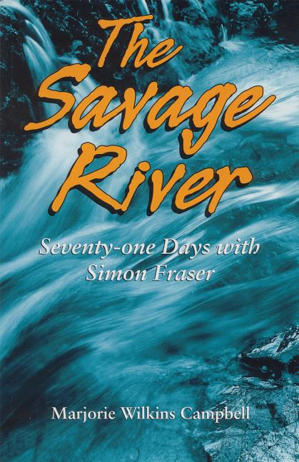 The Savage River: Seventy-One Days with Simon Fraser
