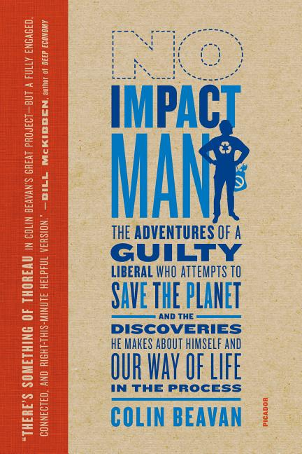 No Impact Man: The Adventures of a Guilty Liberal Who Attempts to Save the Planet, and the Discoveries He Makes about Himself and Our