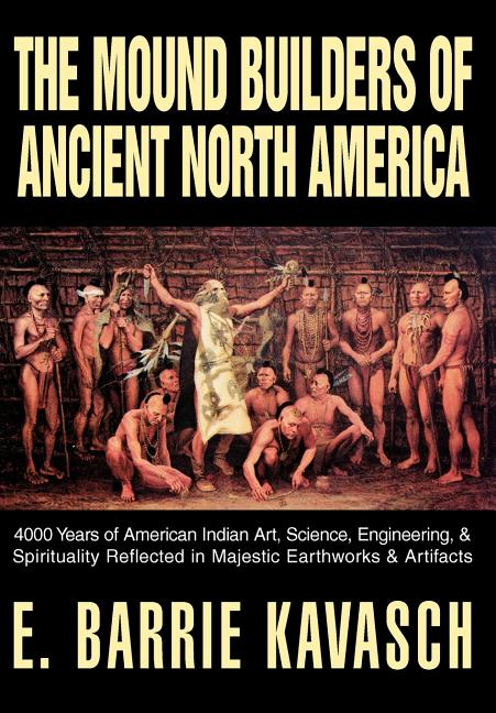 The Mound Builders of Ancient North America: 4000 Years of American Indian Art, Science, Engineering, & Spirituality