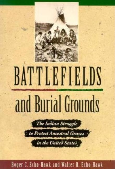 Battlefields and Burial Grounds: The Indian Struggle to Protect Ancestral Graves in the U.S.