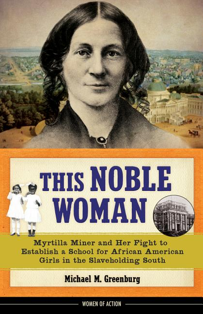 This Noble Woman: Myrtilla Miner and Her Fight to Establish a School for African American Girls in the Slaveholding South