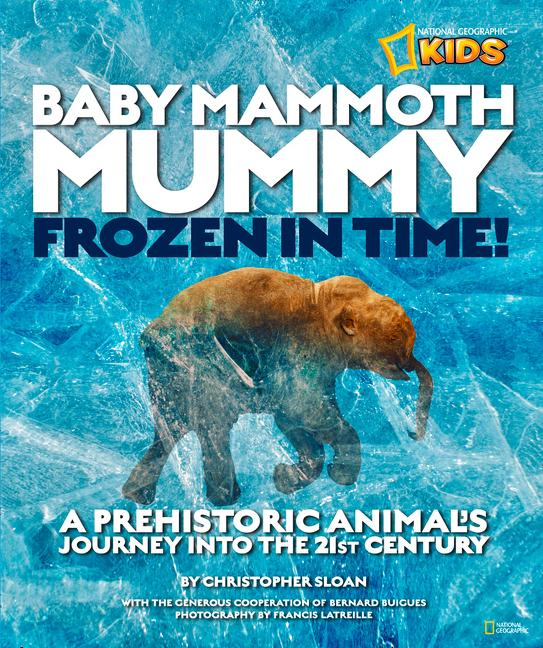Baby Mammoth Mummy: Frozen in Time: A Prehistoric Animal's Journey Into the 21st Century