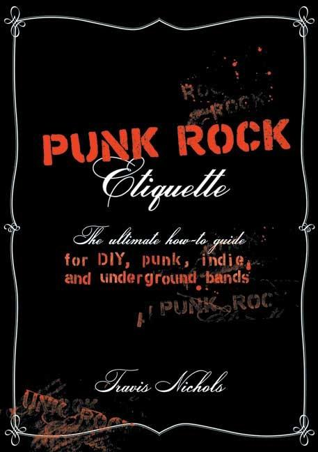 Punk Rock Etiquette: The Ultimate How-To-Guide for Punk, Underground, DIY, and Indie Bands